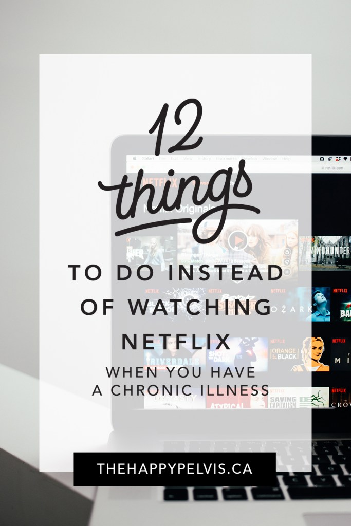 12 things to do instead of watching Netflix when you have a chronic illness.