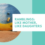 Ramblings: Like Mother, Like Daughters