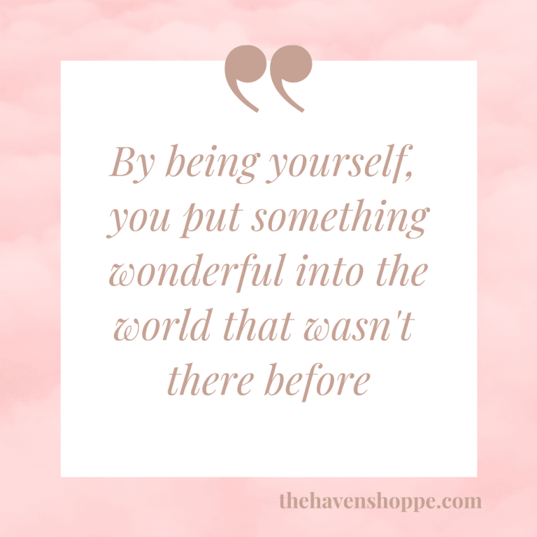 By being yourself, you put something wonderful into the world that wasn't there before