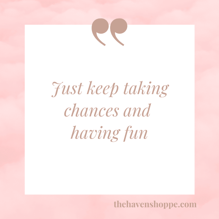Just keep taking chances and having fun