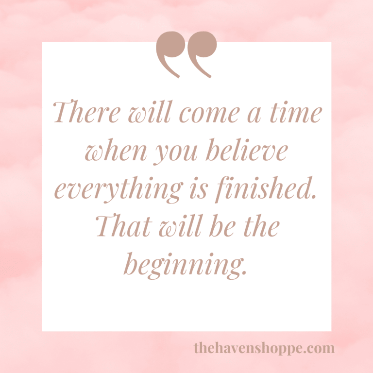 There will come a time when you believe everything is finished. That will be the beginning.
