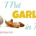i put garlic in my the healthy honeys