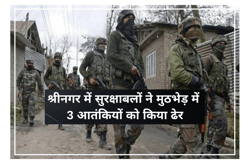 श्रीनगर में सुरक्षाबलों ने मुठभेड़ में 3 आतंकियों को किया ढेर