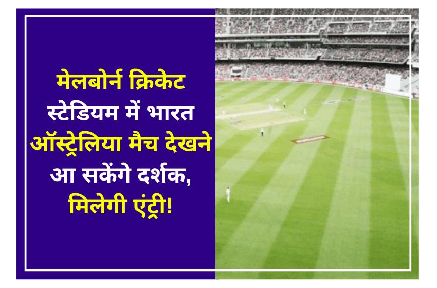 मेलबोर्न क्रिकेट स्टेडियम में भारत ऑस्ट्रेलिया मैच देखने आ सकेंगे दर्शक, मिलेगी एंट्री!