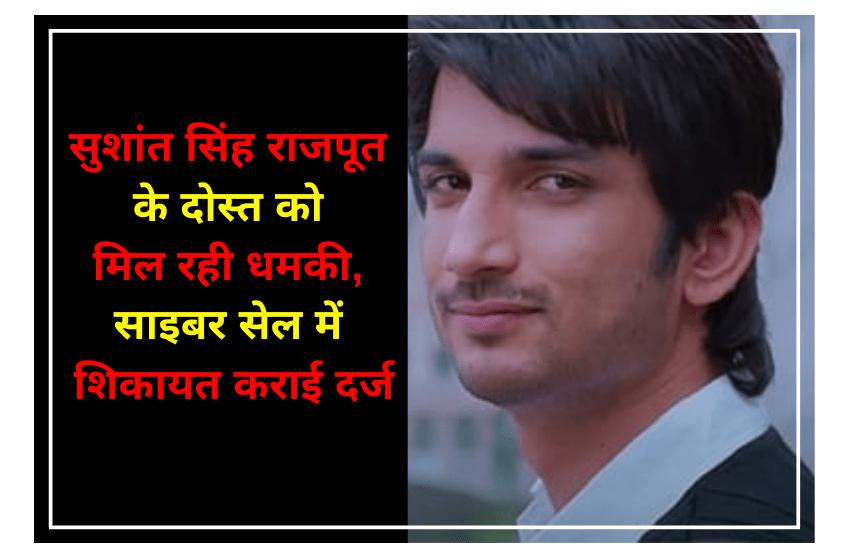 सुशांत सिंह राजपूत के दोस्त को मिल रही धमकी, साइबर सेल में शिकायत कराई दर्ज