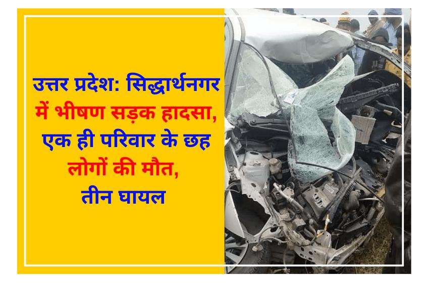 उत्तर प्रदेश: सिद्धार्थनगर में भीषण सड़क हादसा, एक ही परिवार के छह लोगों की मौत, तीन घायल