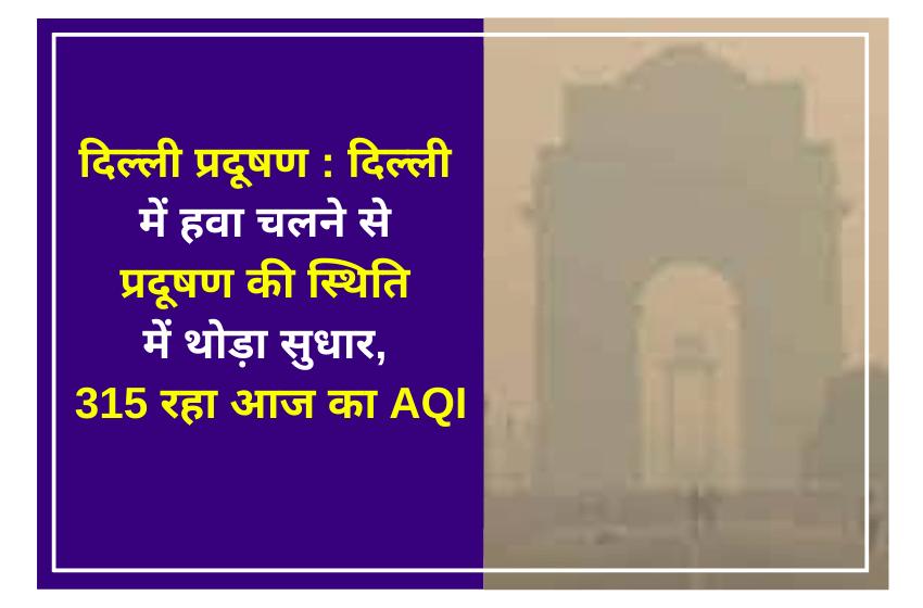 दिल्ली प्रदूषण : दिल्ली में हवा चलने से प्रदूषण की स्थिति में थोड़ा सुधार, 315 रहा आज का AQI