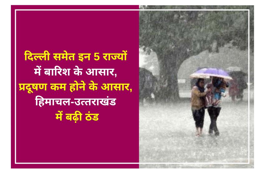 दिल्ली समेत इन 5 राज्यों में बारिश के आसार, प्रदूषण कम होने के आसार, हिमाचल-उत्तराखंड में बढ़ी ठंड