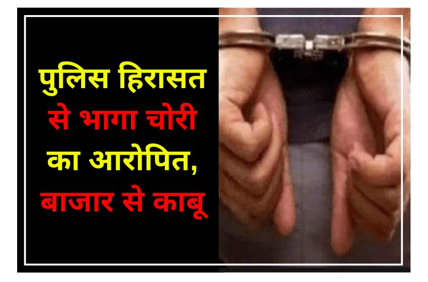 मंगलवार को पुलिस हिरासत से भागा चोरी का आरोपित, बाजार से काबू