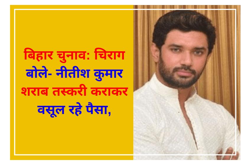 बिहार चुनाव: चिराग बोले- नीतीश कुमार शराब तस्करी कराकर वसूल रहे पैसा, 2024 में पीएम बनने की इच्छा को पूर्ण करने में करेंगे इस्तेमाल….