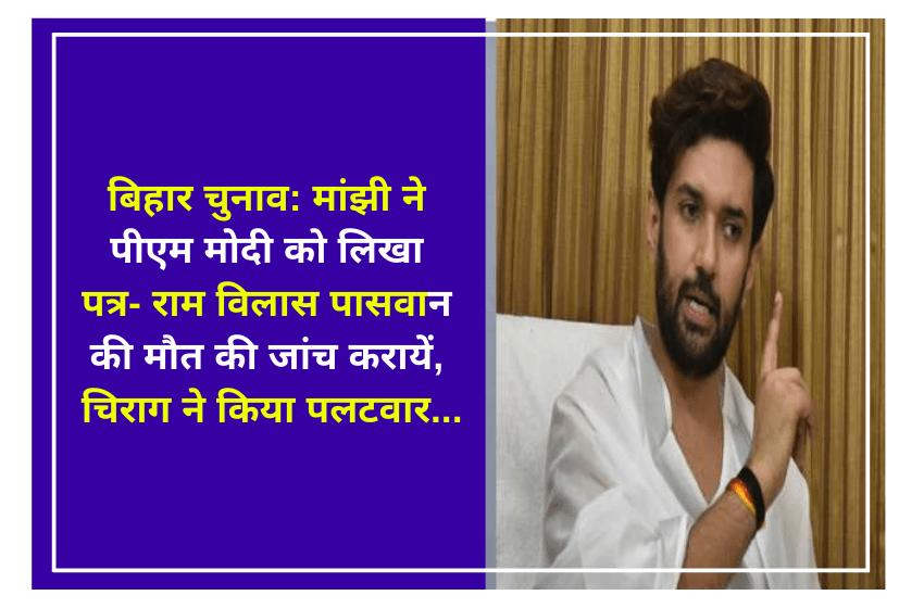 बिहार चुनाव: मांझी ने पीएम मोदी को लिखा पत्र- राम विलास पासवान की मौत की जांच करायें, चिराग ने किया पलटवार….