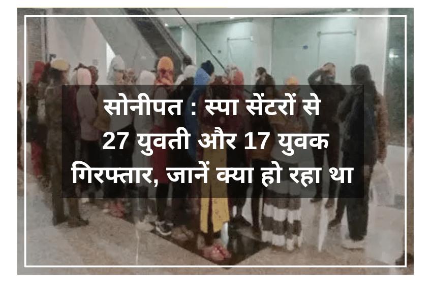 सोनीपत : स्पा सेंटरों से 27 युवती और 17 युवक गिरफ्तार, जानें क्या हो रहा था