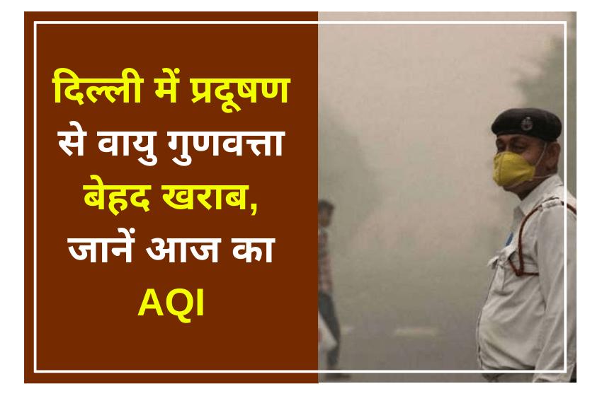 दिल्ली में प्रदूषण से वायु गुणवत्ता बेहद खराब, जानें आज का एक्यूआई