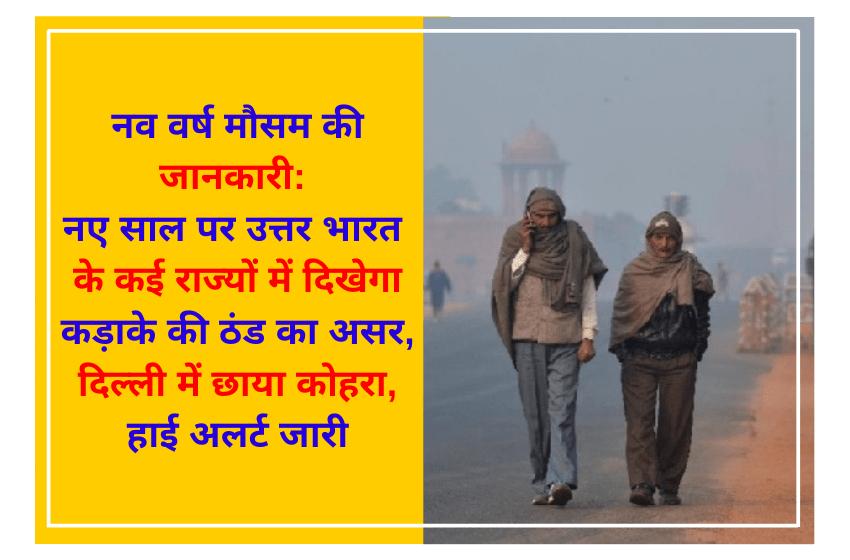 नव वर्ष मौसम की जानकारी: नए साल पर उत्तर भारत के कई राज्यों में दिखेगा कड़ाके की ठंड का असर, दिल्ली में छाया कोहरा, हाई अलर्ट जारी
