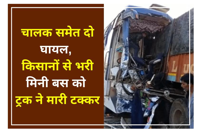 चालक समेत दो घायल, किसानों से भरी मिनी बस को ट्रक ने मारी टक्कर