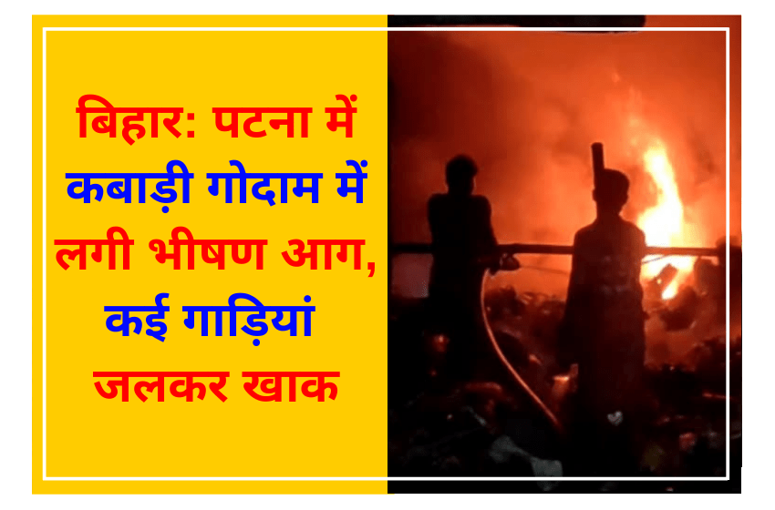 बिहार: पटना में कबाड़ी गोदाम में लगी भीषण आग, कई गाड़ियां जलकर खाक