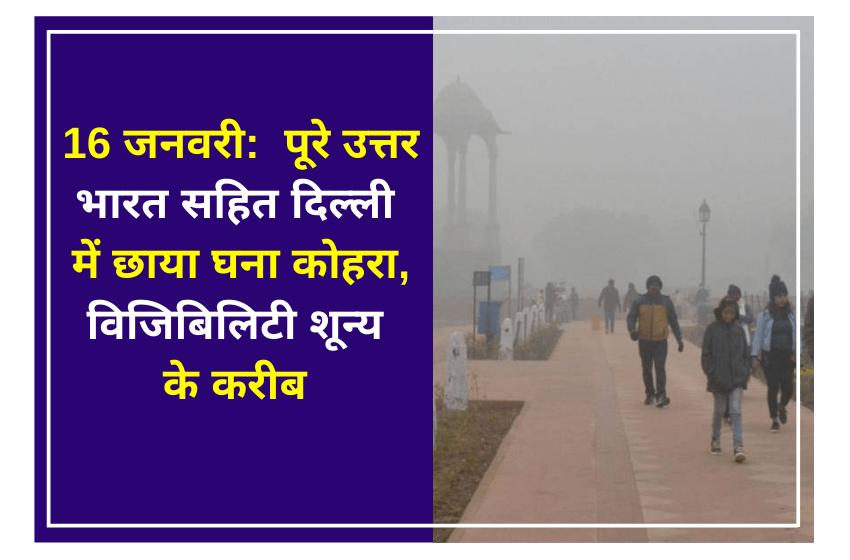 16 जनवरी:  पूरे उत्तर भारत सहित दिल्ली में छाया घना कोहरा, विजिबिलिटी शून्य के करीब