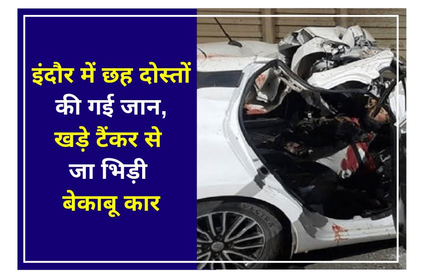 इंदौर में छह दोस्तों की गई जान,खड़े टैंकर से जा भिड़ी बेकाबू कार
