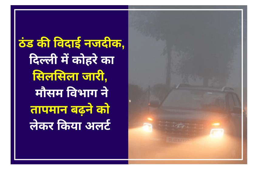 ठंड की विदाई नजदीक,दिल्ली में कोहरे का सिलसिला जारी, मौसम विभाग ने तापमान बढ़ने को लेकर किया अलर्ट