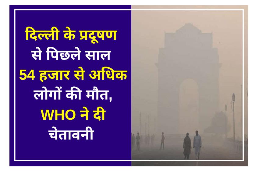 दिल्ली के प्रदूषण से पिछले साल 54 हजार से अधिक लोगों की मौत, डब्ल्यूएचओ ने दी चेतावनी