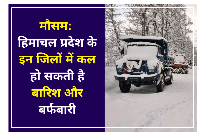 मौसम: हिमाचल प्रदेश के इन जिलों में कल हो सकती है बारिश और बर्फबारी