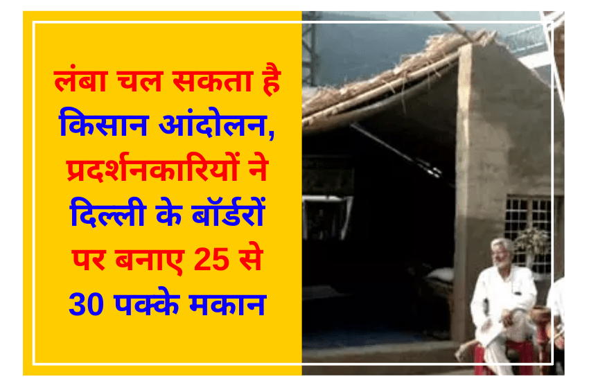 लंबा चल सकता है किसान आंदोलन, प्रदर्शनकारियों ने दिल्ली के बॉर्डरों पर बनाए 25 से 30 पक्के मकान