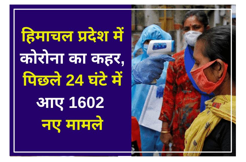 हिमाचल प्रदेश में कोरोना का कहर, पिछले 24 घंटे में आए 1602 नए मामले