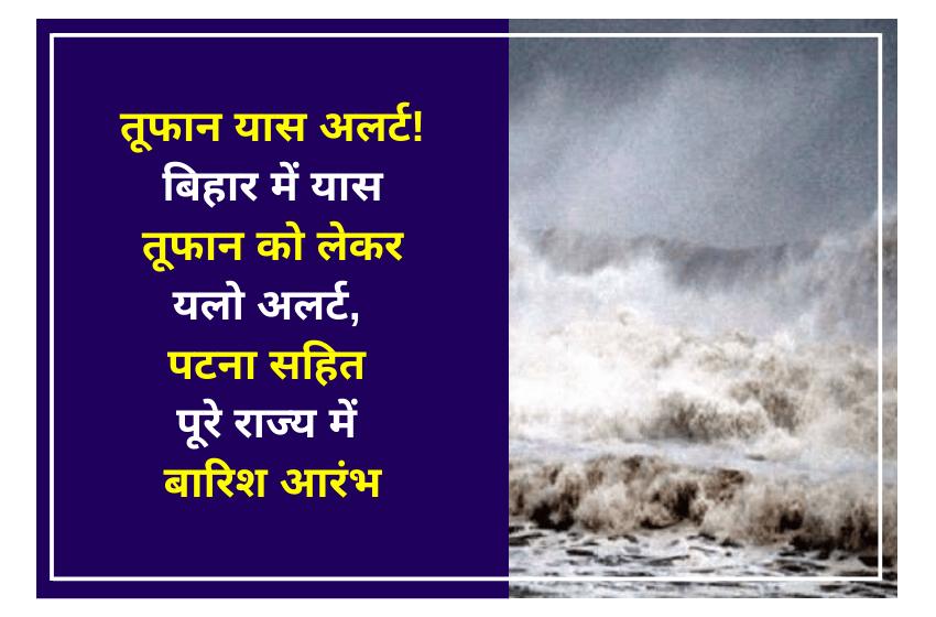 तूफान यास अलर्ट! बिहार में यास तूफान काे लेकर यलो अलर्ट, पटना सहित पूरे राज्य में बारिश आरंभ
