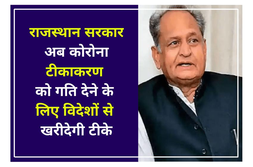 राजस्थान सरकार अब कोरोना टीकाकरण को गति देने के लिए विदेशों से खरीदेगी टीके