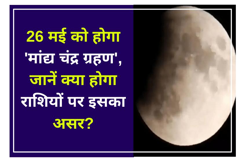 26 मई को होगा 'मांद्य चंद्र ग्रहण', जानें क्या होगा राशियों पर इसका असर?