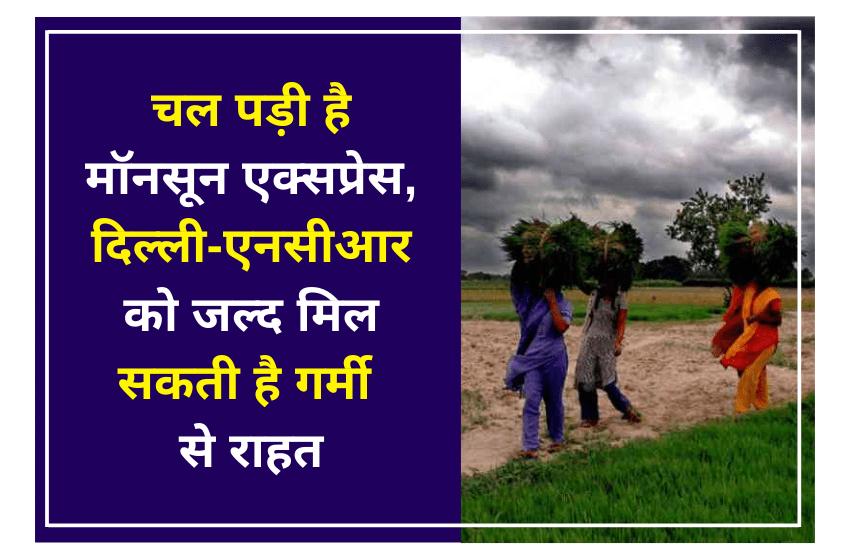 चल पड़ी है मॉनसून एक्सप्रेस, दिल्ली-एनसीआर को जल्द मिल सकती है गर्मी से राहत
