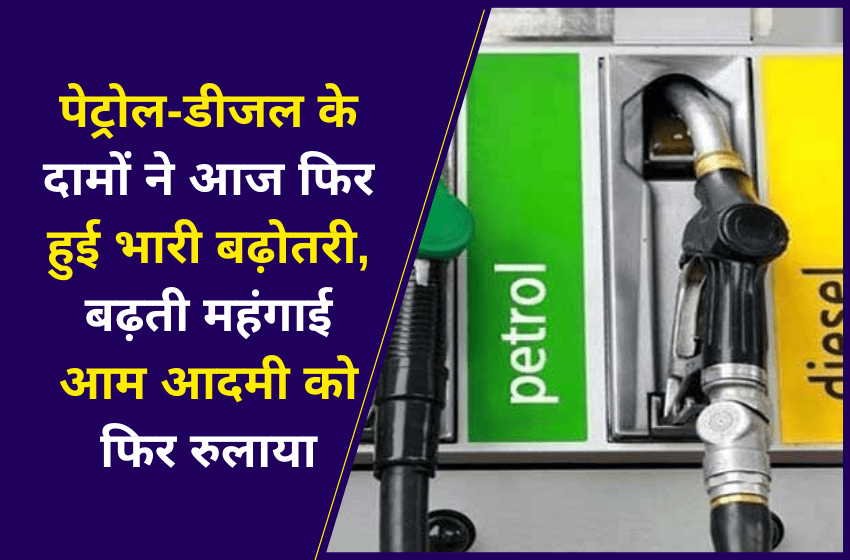 पेट्रोल-डीजल के दामों ने आज फिर हुई भारी बढ़ोतरी, बढ़ती महंगाई आम आदमी को फिर रुलाया