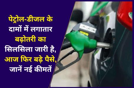 पेट्रोल-डीजल के दामों में लगातार बढ़ोतरी का सिलसिला जारी है, आज फिर बढ़े पैसे, जानें नई कीमतें