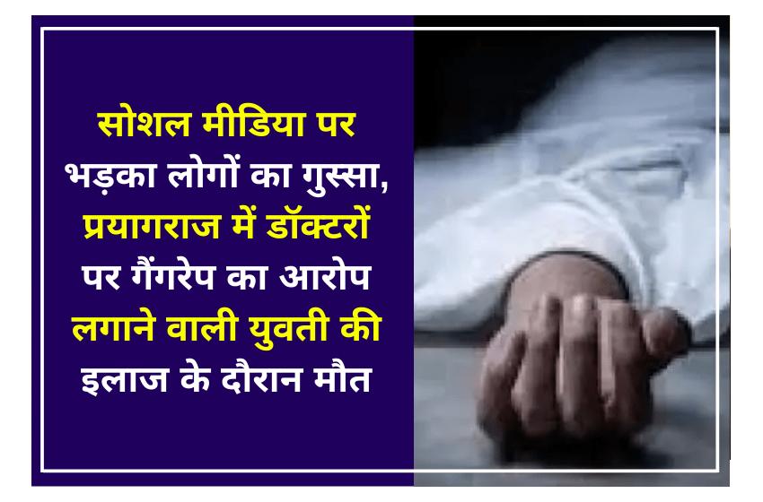 सोशल मीडिया पर भड़का लोगों का गुस्सा, प्रयागराज में डॉक्टरों पर गैंगरेप का आरोप लगाने वाली युवती की इलाज के दौरान मौत