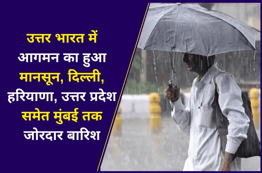 उत्तर भारत में आगमन का हुआ मानसून, दिल्ली, हरियाणा, उत्तर प्रदेश समेत मुंबई तक जोरदार बारिश
