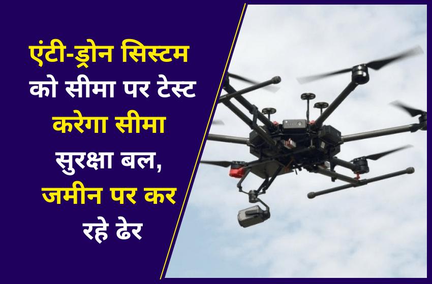 एंटी-ड्रोन सिस्टम को सीमा पर टेस्ट करेगा सीमा सुरक्षा बल, जमीन पर कर रहे ढेर