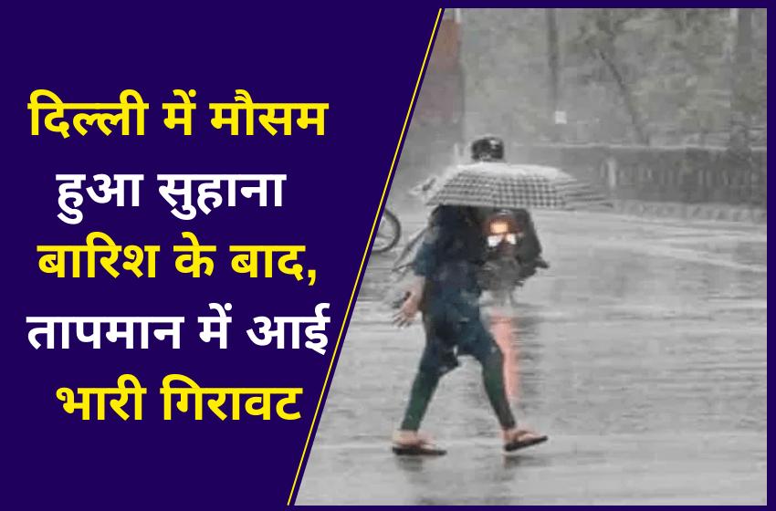 दिल्ली में मौसम हुआ सुहाना बारिश के बाद, तापमान में आई भारी गिरावट