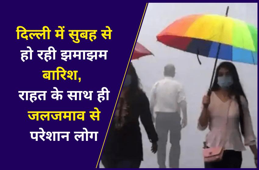 दिल्ली में सुबह से हो रही झमाझम बारिश, राहत के साथ ही जलजमाव से परेशान लोग
