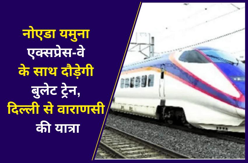 नोएडा यमुना एक्सप्रेस-वे के साथ दौड़ेगी बुलेट ट्रेन, दिल्ली से वाराणसी की यात्रा