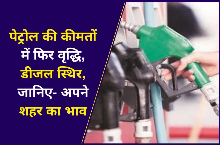 पेट्रोल की कीमतों में फिर वृद्धि, डीजल स्थिर, जानिए- अपने शहर का भाव
