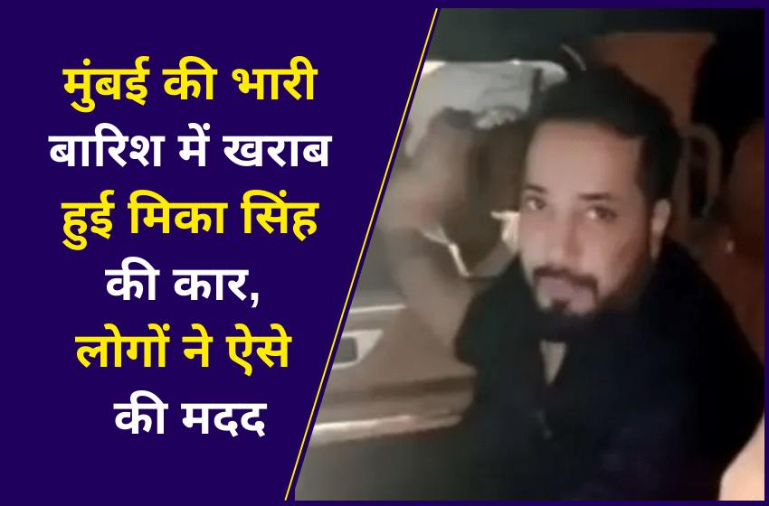 मुंबई की भारी बारिश में खराब हुई मिका सिंह की कार, लोगों ने ऐसे की मदद