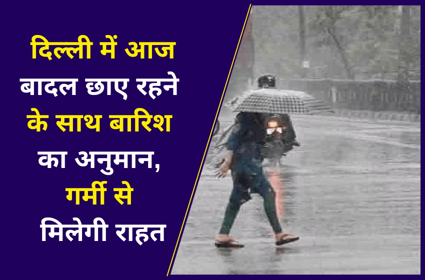 दिल्ली में आज बादल छाए रहने के साथ बारिश का अनुमान, गर्मी से मिलेगी राहत