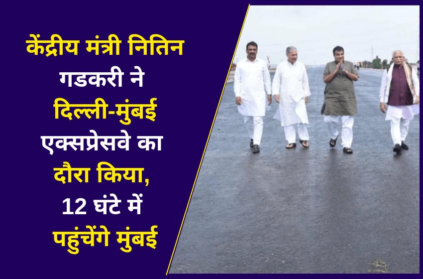 केंद्रीय मंत्री नितिन गडकरी ने दिल्ली-मुंबई एक्सप्रेसवे का दौरा किया, 12 घंटे में पहुंचेंगे मुंबई