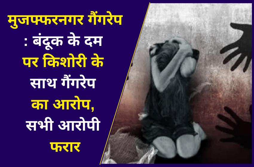 मुजफ्फरनगर गैंगरेप : बंदूक के दम पर किशोरी के साथ गैंगरेप का आरोप, सभी आरोपी फरार