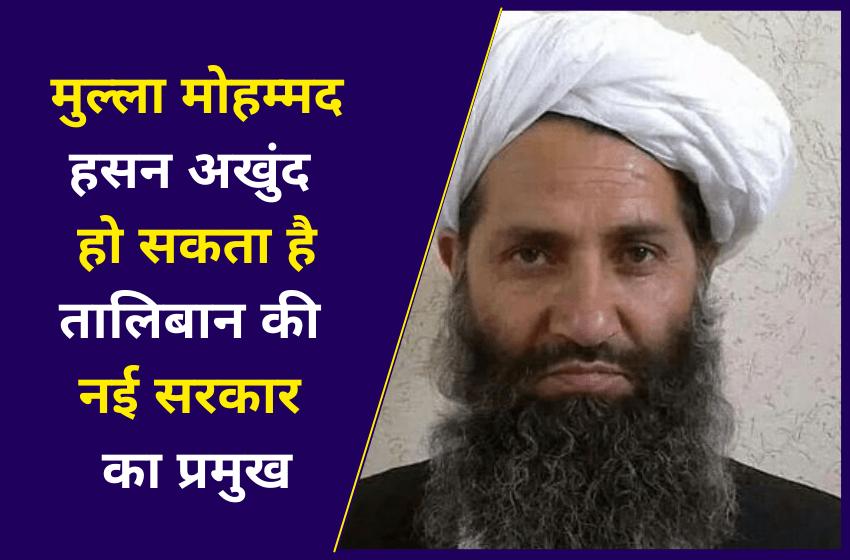 मुल्ला मोहम्मद हसन अखुंद हो सकता है तालिबान की नई सरकार का प्रमुख