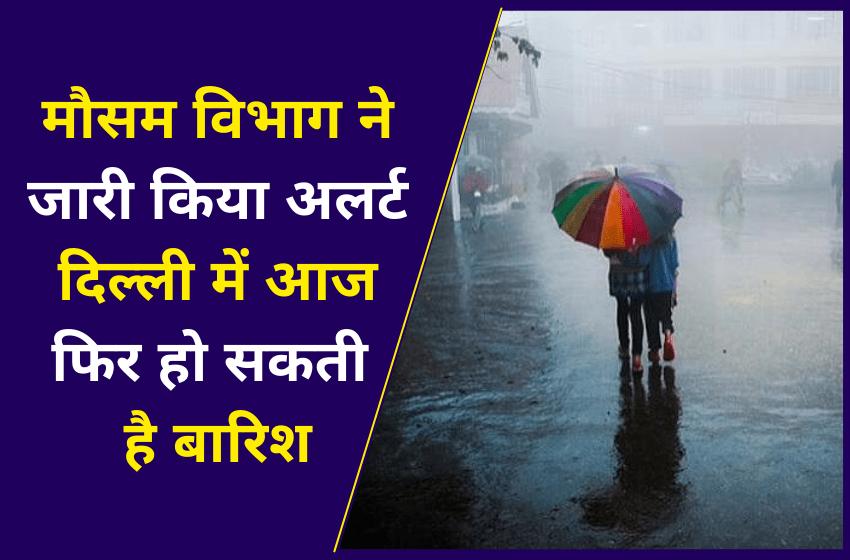 मौसम विभाग ने जारी किया अलर्ट दिल्ली में आज फिर हो सकती है बारिश