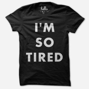 im so tired tee
