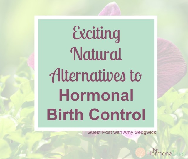 Exciting Natural Alternatives To Hormonal Birth Control The Hormone Diva