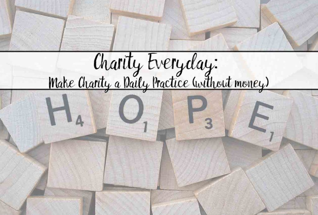 Charity Everyday: How to make charity a part of your daily life…now. Hint: it doesn't need to involve money!