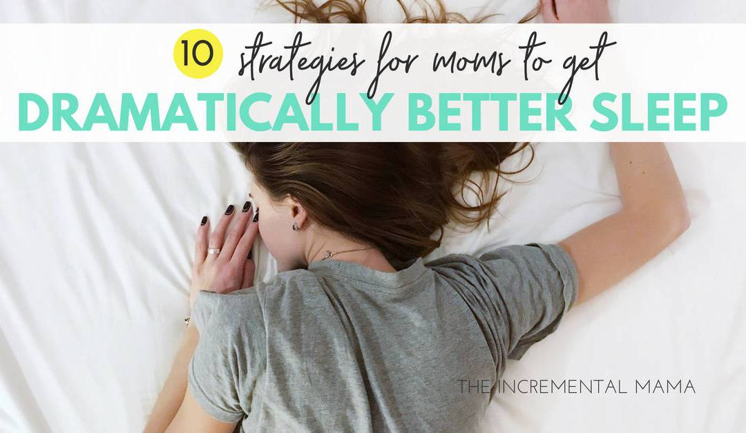 10 Strategies for Moms to Get Dramatically Better Sleep